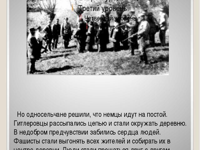 Но односельчане решили, что немцы идут на постой. Гитлеровцы рассыпались цеп...