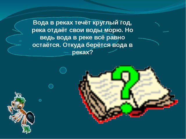 Вода в реках течёт круглый год, река отдаёт свои воды морю. Но ведь вода в р...