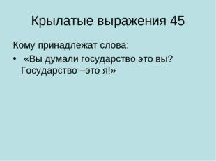 Крылатые выражения 45 Кому принадлежат слова: «Вы думали государство это вы?