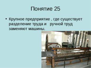 Понятие 25 Крупное предприятие , где существует разделение труда и ручной тру