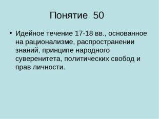 Понятие 50 Идейное течение 17-18 вв., основанное на рационализме, распростран