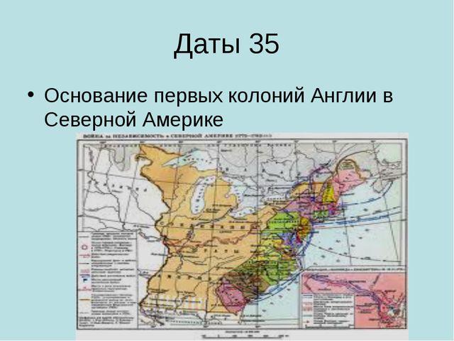 Даты 35 Основание первых колоний Англии в Северной Америке