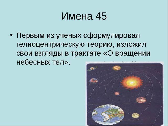 Имена 45 Первым из ученых сформулировал гелиоцентрическую теорию, изложил сво...
