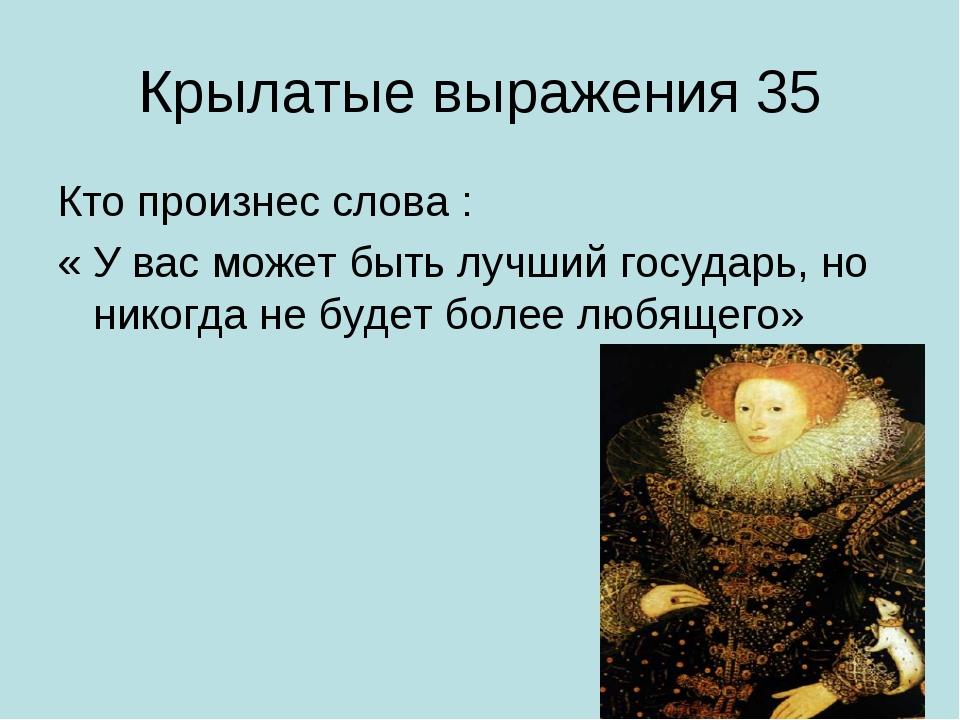 Крылатые выражения 35 Кто произнес слова : « У вас может быть лучший государь...