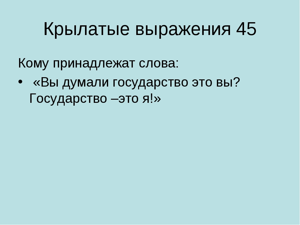Крылатые выражения 45 Кому принадлежат слова: «Вы думали государство это вы?...