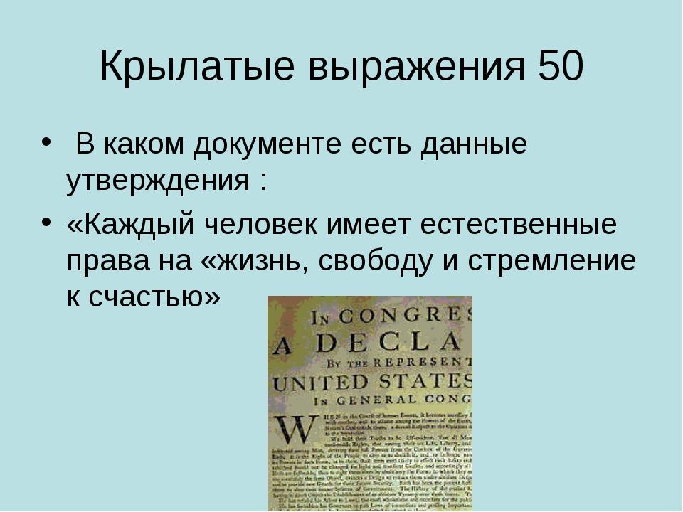 Крылатые выражения 50 В каком документе есть данные утверждения : «Каждый чел...