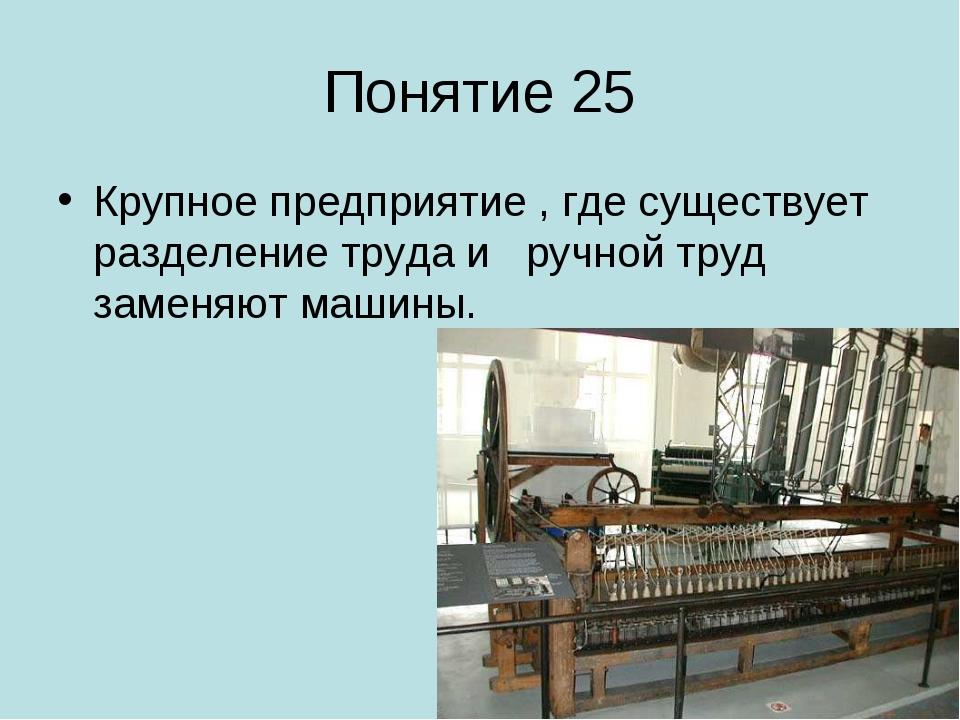 Понятие 25 Крупное предприятие , где существует разделение труда и ручной тру...