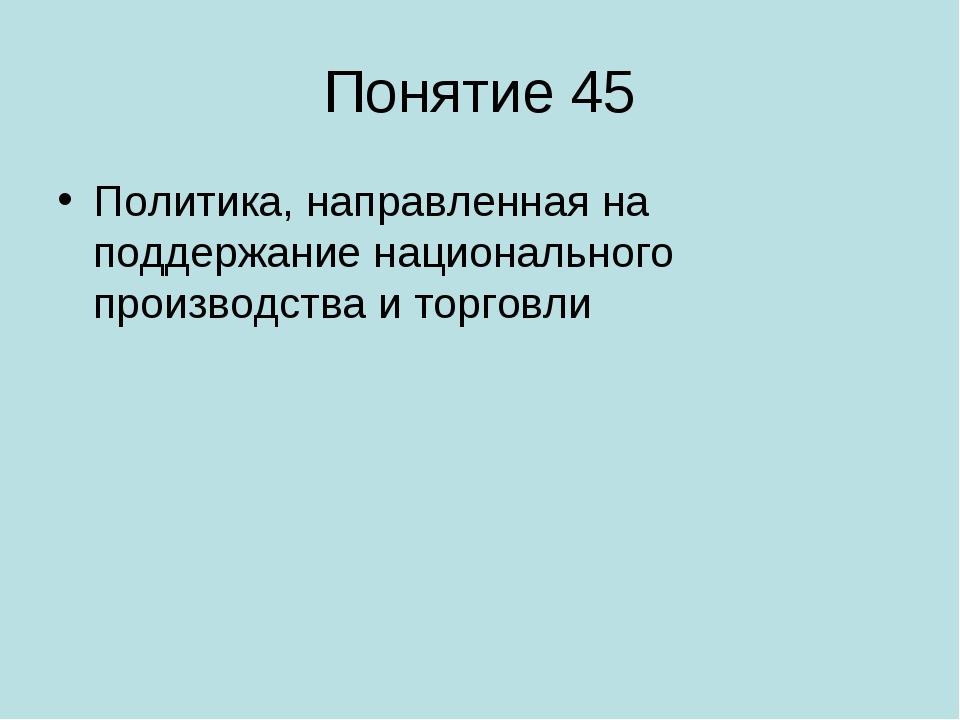 Понятие 45 Политика, направленная на поддержание национального производства и...