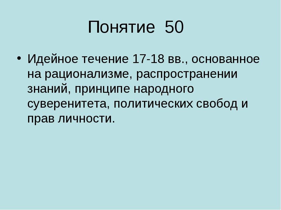 Понятие 50 Идейное течение 17-18 вв., основанное на рационализме, распростран...