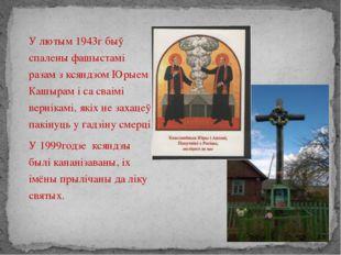 У лютым 1943г быў спалены фашыстамі разам з ксяндзом Юрыем Кашырам і са сваі