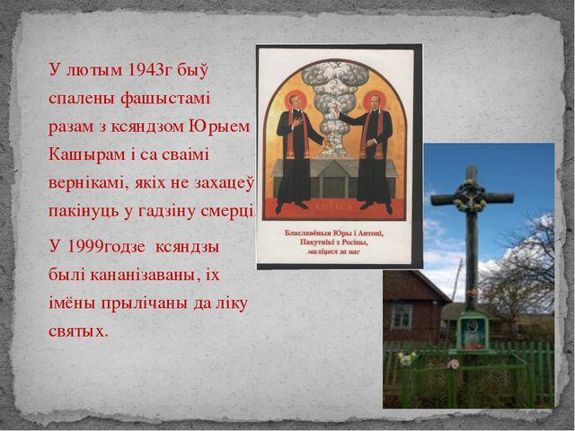 У лютым 1943г быў спалены фашыстамі разам з ксяндзом Юрыем Кашырам і са сваі...