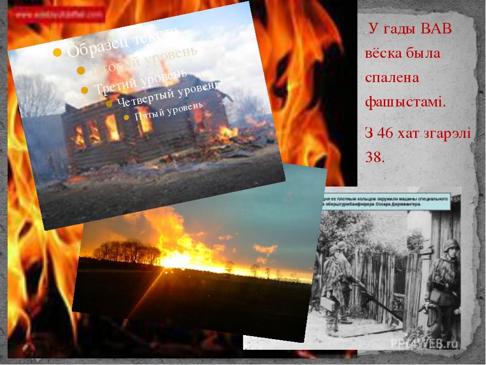 .У гады ВАВ вёска была спалена фашыстамі. З 46 хат згарэлі 38.