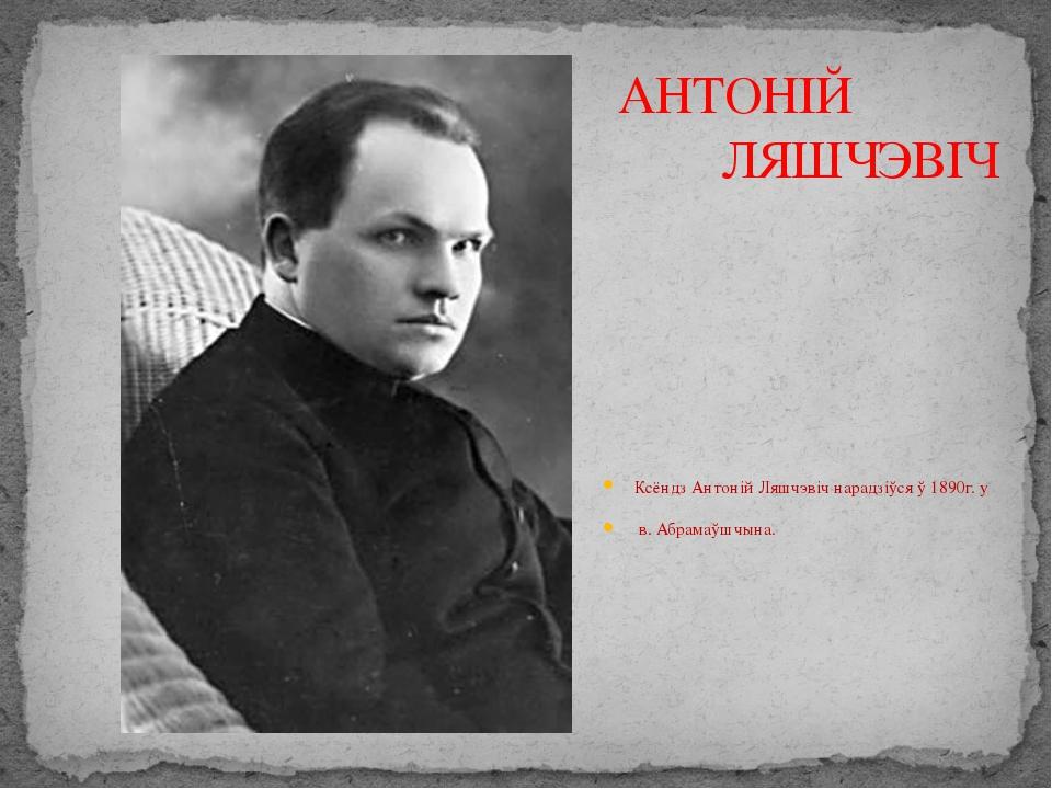 АНТОНІЙ ЛЯШЧЭВІЧ Ксёндз Антоній Ляшчэвіч нарадзіўся ў 1890г. у в. Абрамаўшчы...
