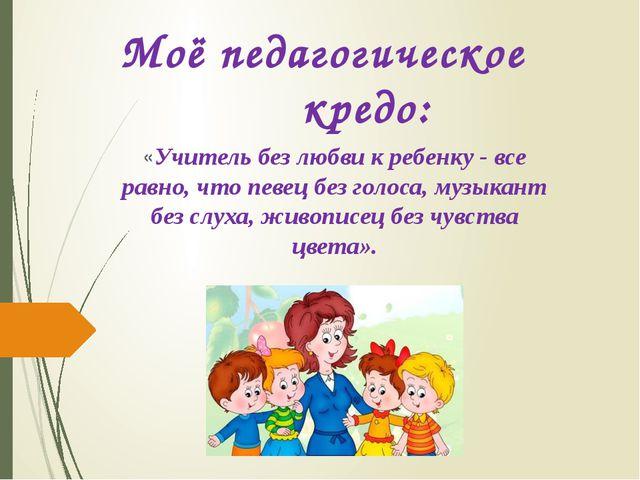 Моё педагогическое кредо: «Учитель без любви к ребенку - все равно, что певец...