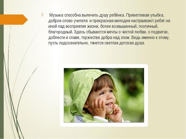 Музыка способна вылечить душу ребёнка. Приветливая улыбка, доброе слово учит...