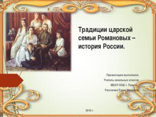 Традиции царской семьи Романовых – история России. Презентацию выполнила: Учи
