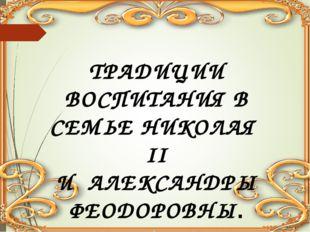 ТРАДИЦИИ ВОСПИТАНИЯ В СЕМЬЕ НИКОЛАЯ II И АЛЕКСАНДРЫ ФЕОДОРОВНЫ.