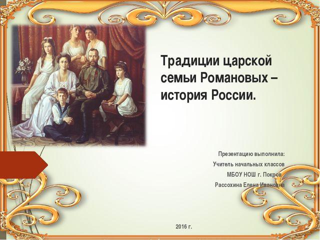 Традиции царской семьи Романовых – история России. Презентацию выполнила: Учи...