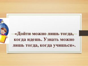 «Дойти можно лишь тогда, когда идешь. Узнать можно лишь тогда, когда учишься».