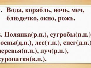Вода, корабль, ночь, меч, блюдечко, окно, рожь. 2. Полянка(р.п.), сугробы(п.п
