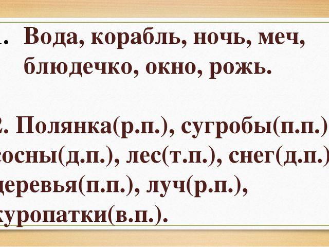Вода, корабль, ночь, меч, блюдечко, окно, рожь. 2. Полянка(р.п.), сугробы(п.п...