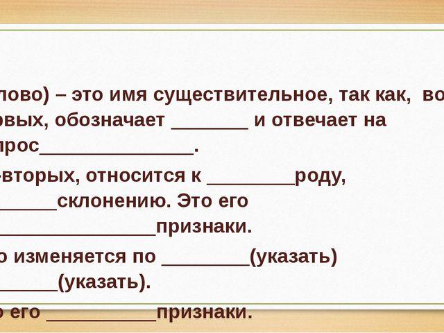 (Слово) – это имя существительное, так как, во-первых, обозначает _______ и...