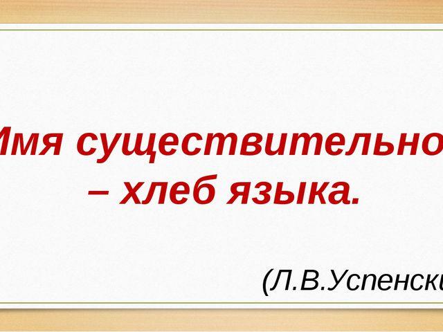 Имя существительное – хлеб языка. (Л.В.Успенский)