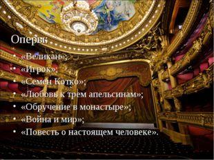 Оперы: «Великан»; «Игрок»; «Семен Котко»; «Любовь к трем апельсинам»; «Обруч