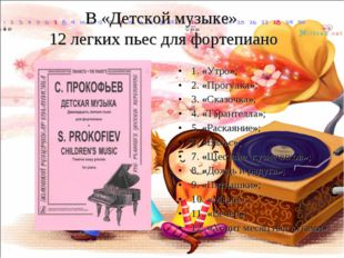 В «Детской музыке» 12 легких пьес для фортепиано 1. «Утро»; 2. «Прогулка»; 3.