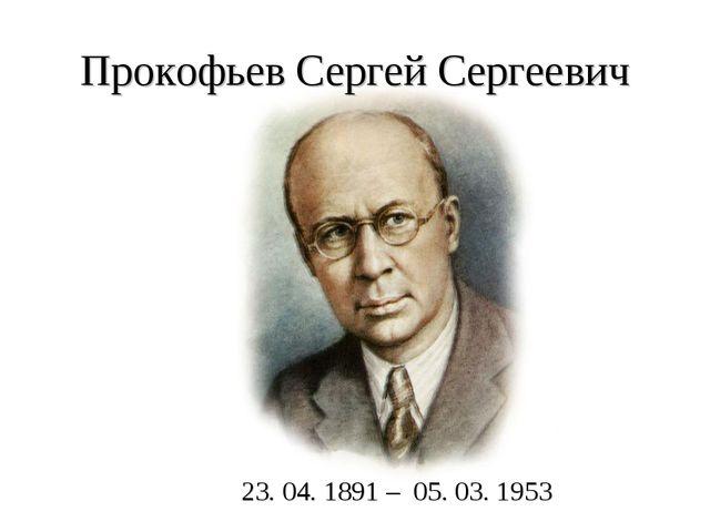 Прокофьев Сергей Сергеевич 23. 04. 1891 – 05. 03. 1953
