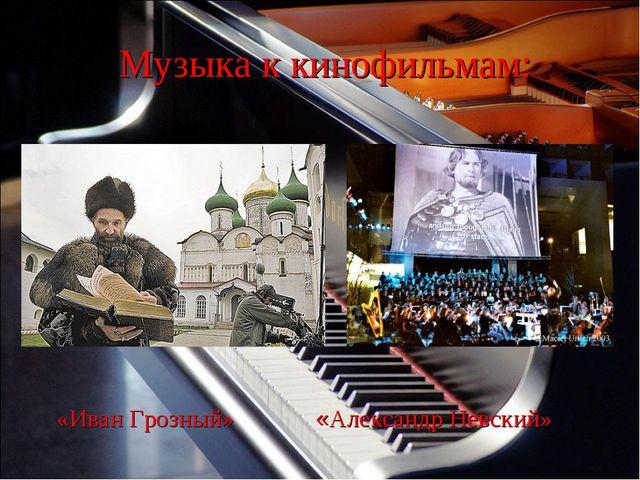 Музыка к кинофильмам: «Иван Грозный» «Александр Невский»