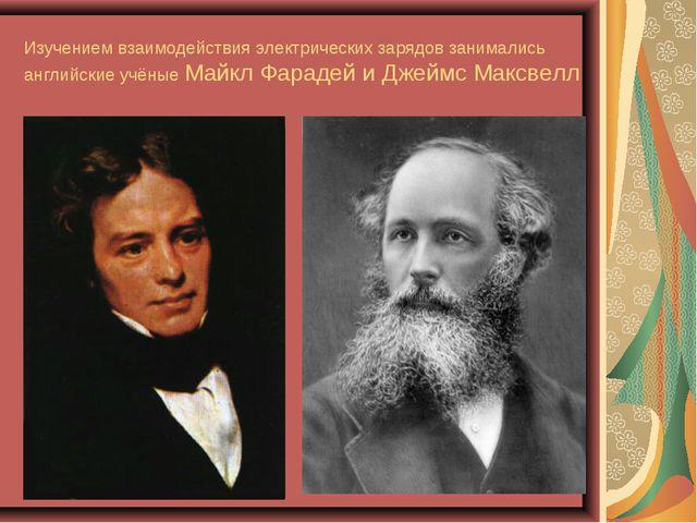 Изучением взаимодействия электрических зарядов занимались английские учёные М...