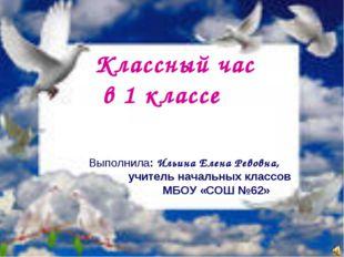 Классный час в 1 классе Выполнила: Ильина Елена Ревовна, учитель начальных кл