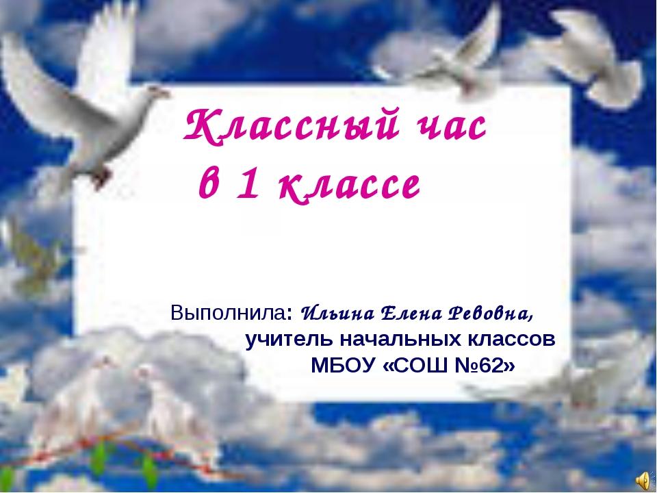 Классный час в 1 классе Выполнила: Ильина Елена Ревовна, учитель начальных кл...