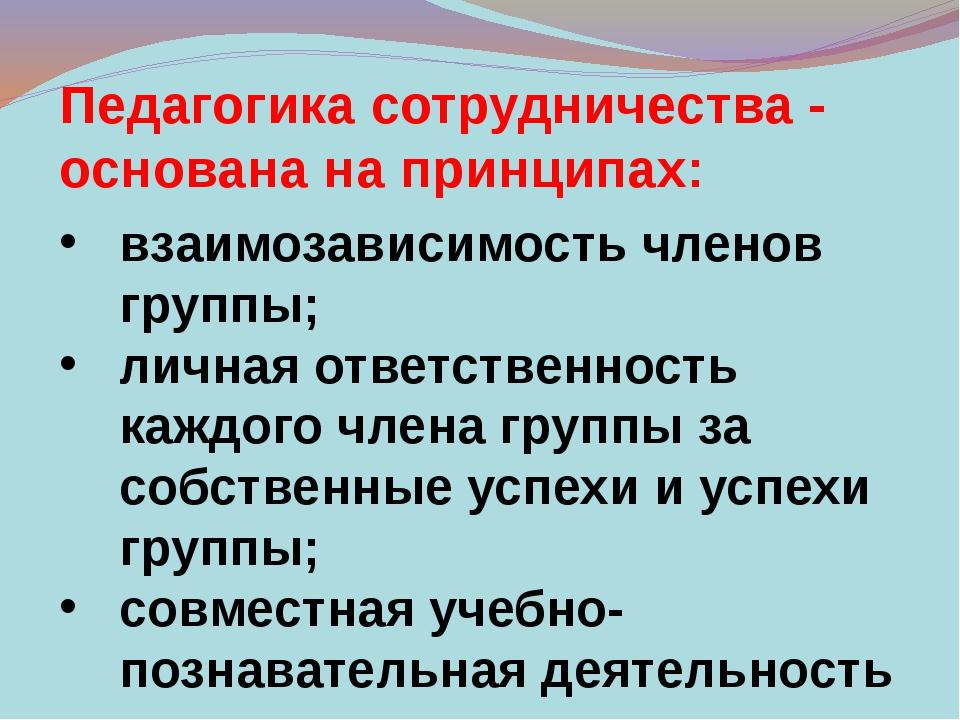 Педагогика сотрудничества - основана на принципах: взаимозависимость членов г...