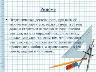 Резюме Педагогическая деятельность, при всём её творческом характере, техноло