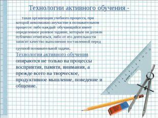Технологии активного обучения - такая организация учебного процесса, при кото