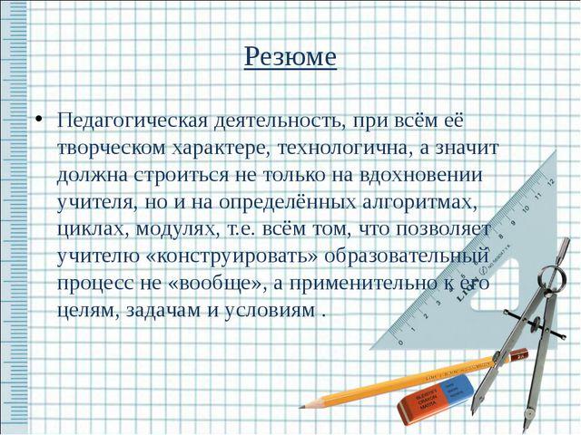 Резюме Педагогическая деятельность, при всём её творческом характере, техноло...