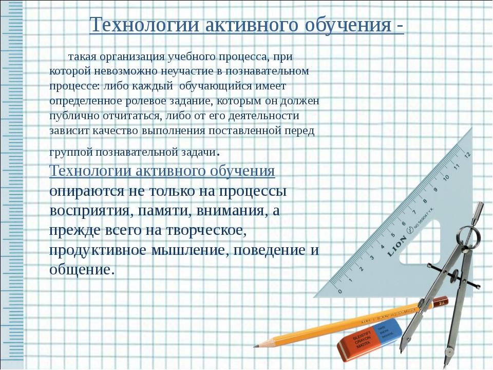 Технологии активного обучения - такая организация учебного процесса, при кото...