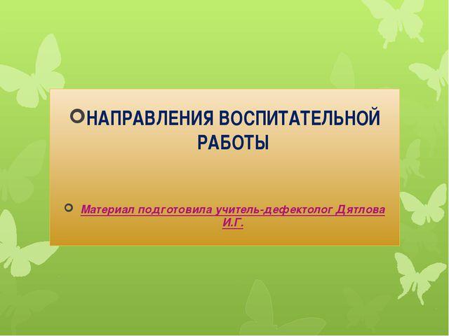 НАПРАВЛЕНИЯ ВОСПИТАТЕЛЬНОЙ РАБОТЫ Материал подготовила учитель-дефектолог Дят...