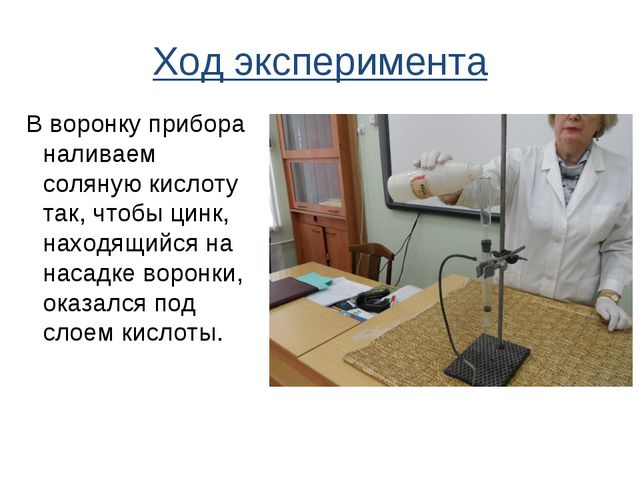 Ход эксперимента В воронку прибора наливаем соляную кислоту так, чтобы цинк,...