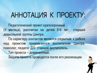 АННОТАЦИЯ К ПРОЕКТУ: Педагогический проект краткосрочный (3 месяца), рассчит
