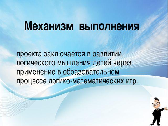 Механизм выполнения проекта заключается в развитии логического мышления детей...