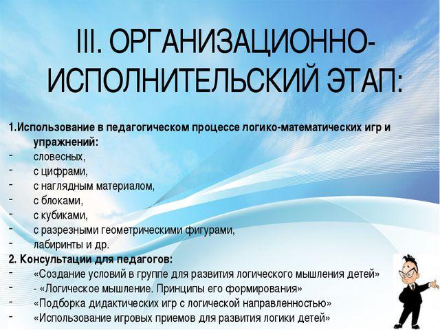 III. ОРГАНИЗАЦИОННО-ИСПОЛНИТЕЛЬСКИЙ ЭТАП: 1.Использование в педагогическом пр...