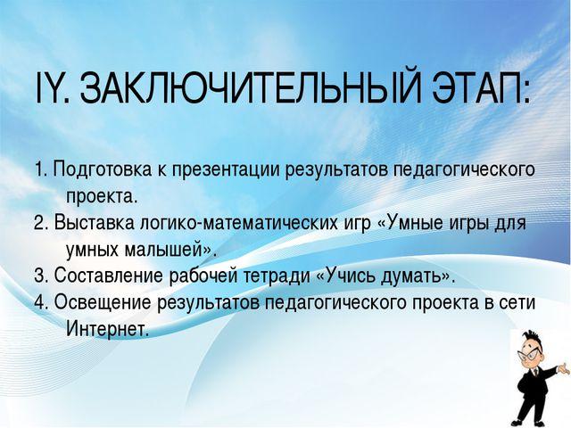 IY. ЗАКЛЮЧИТЕЛЬНЫЙ ЭТАП: 1. Подготовка к презентации результатов педагогическ...
