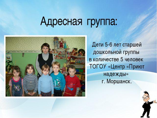 Адресная группа: Дети 5-6 лет старшей дошкольной группы в количестве 5 челове...