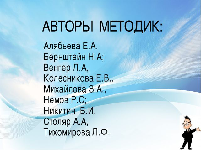 АВТОРЫ МЕТОДИК: Алябьева Е.А. Бернштейн Н.А; Венгер Л.А, Колесникова Е.В.. Ми...
