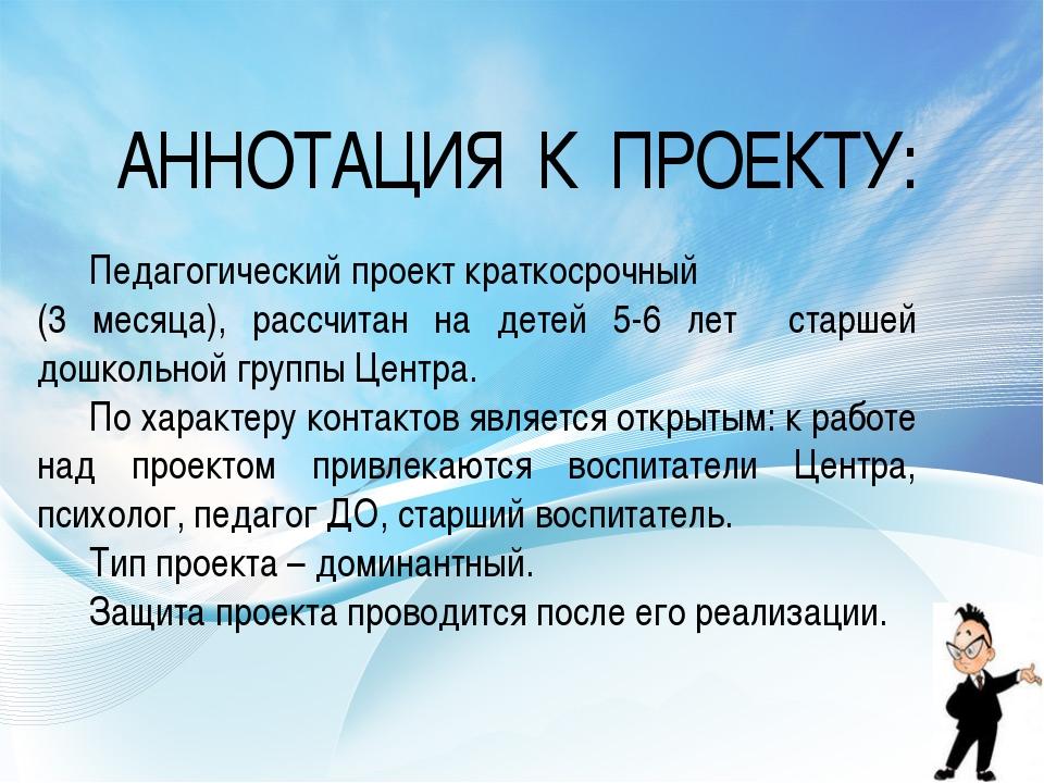 АННОТАЦИЯ К ПРОЕКТУ: Педагогический проект краткосрочный (3 месяца), рассчит...
