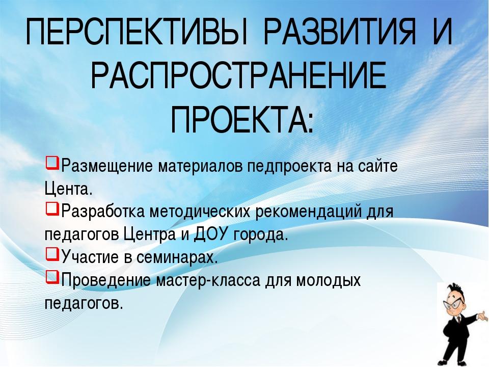 ПЕРСПЕКТИВЫ РАЗВИТИЯ И РАСПРОСТРАНЕНИЕ ПРОЕКТА: Размещение материалов педпрое...