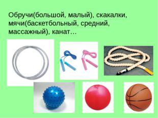 Обручи(большой, малый), скакалки, мячи(баскетбольный, средний, массажный), ка